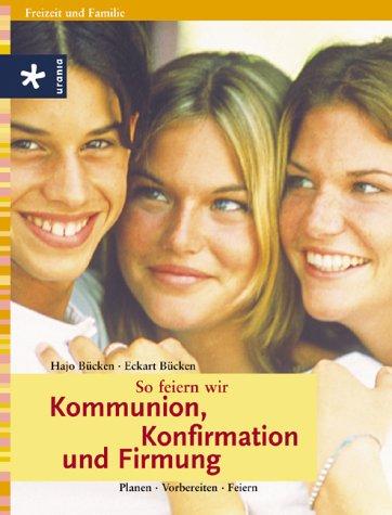 So feiern wir Kommunion, Konfirmation und Firmung : Planen, Vorbereiten, Feiern. ; Eckart Bücken / Freizeit und Familie 1. Aufl.