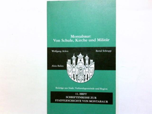 Montabaur : von Schule, Kirche und Militär. [Hrsg.: Stadtarchiv Montabaur. Wolfgang Ackva ...] / Schriftenreihe zur Stadtgeschichte von Montabaur ; H. 11