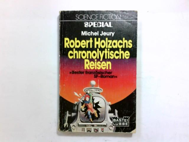 Robert Holzachs chronolytische Reisen : Science-fiction-Roman. [Michel Jeury. Ins Dt. übertr. von: Sylvia Pukallus] / Bastei Lübbe ; Bd. 24027 : Science fiction special Dt. Erstveröff.