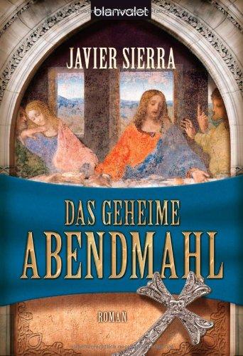 Sierra, Javier: Das geheime Abendmahl : Roman. Aus dem Span. von Eva Maria del Carmen Kobetz-Revuelta / Blanvalet ; 36500 Taschenbuchausg., 1. Aufl.