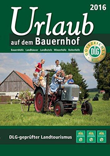 Urlaub auf dem Bauernhof 2016: Bauernhöfe - Landhäuser - Landhotels - Winzerhöfe - Reiterhöfe