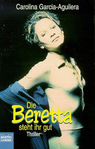 Die Beretta steht ihr gut : Thriller. Caroline Garcia-Aguilera. Aus dem Amerikan. von Michaela Grabinger / Bastei-Lübbe-Taschenbuch ; Bd. 12948 : Allgemeine Reihe Dt. Erstveröff., 1. Aufl.