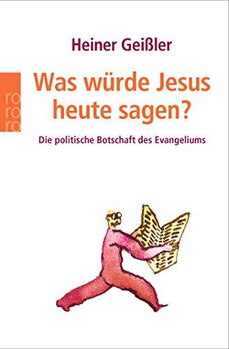 Geißler, Heiner: Was würde Jesus heute sagen? : die politische Botschaft des Evangeliums. Rororo ; 61594 : Sachbuch