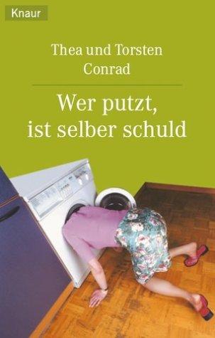 Wer putzt, ist selber schuld : überleben im Kampf mit dem Haushalt. Thea und Torsten Conrad / Knaur ; 62172 Vollst. Taschenbuchausg.