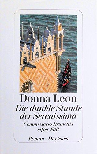 Leon, Donna: Die dunkle Stunde der Serenissima : Commissario Brunettis elfter Fall ; Roman. Aus dem Amerikan. von Christa E. Seibicke