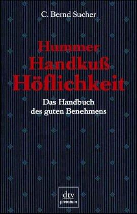 Hummer, Handkuss, Höflichkeit : das Handbuch des guten Benehmens. C. Bernd Sucher / dtv ; 15102 : Premium Orig.-Ausg.