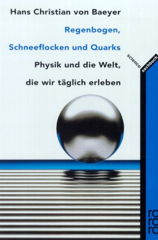 Regenbogen, Schneeflocken und Quarks : Physik und die Welt, die wir täglich erleben. Hans Christian VonBaeyer. Dt. von Hainer Kober / Rororo ; 9709 : Sachbuch : Science Dt. Erstausg.