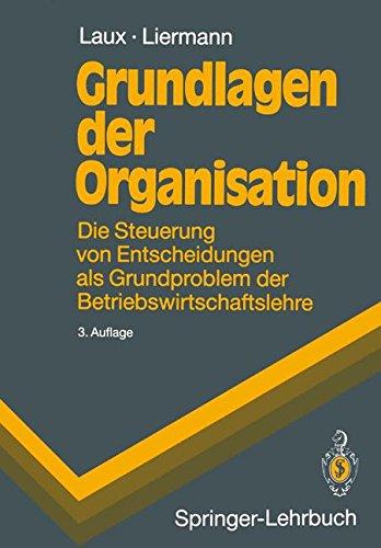 Grundlagen der Organisation : die Steuerung von Entscheidungen als Grundproblem der Betriebswirtschaftslehre. H. Laux ; F. Liermann / Springer-Lehrbuch 3., verb. und erw. Aufl.
