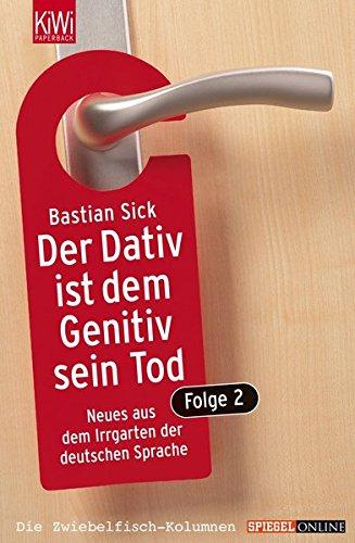 Sick, Bastian: Der Dativ ist dem Genitiv sein Tod. Folge 2: Neues aus dem Irrgarten der deutschen Sprache Auflage: KiWi-Taschenbuch