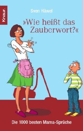 """""""Wie heißt das Zauberwort?"""" : die 1000 besten Mama-Sprüche. Knaur ; 77831 Überarb. Taschenbuchausg."""