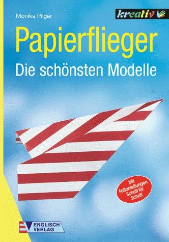 Papierflieger : die schönsten Modelle. Monika Pilger / Kreativ