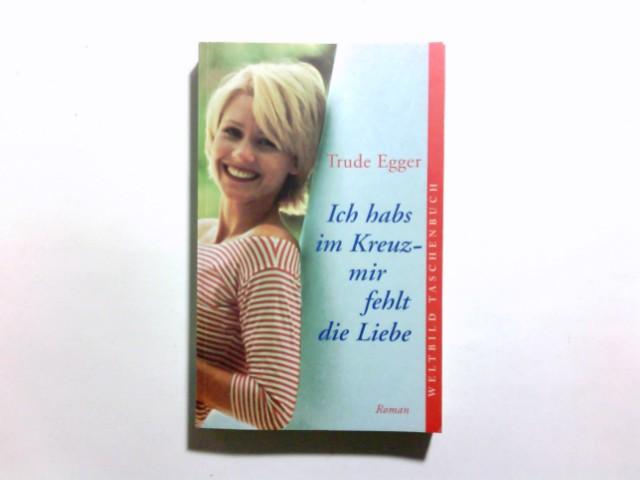 Egger, Trude: Ich hab's im Kreuz - mir fehlt die Liebe : heitere Erlebnisse einer Frau im besten Alter.
