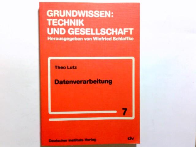 Datenverarbeitung. Theo Lutz. [Hrsg. vom Inst. für Angewandte Wirtschafts- u. Gesellschaftswiss. Forschung e.V.] / Grundwissen: Technik und Gesellschaft ; Bd. 7