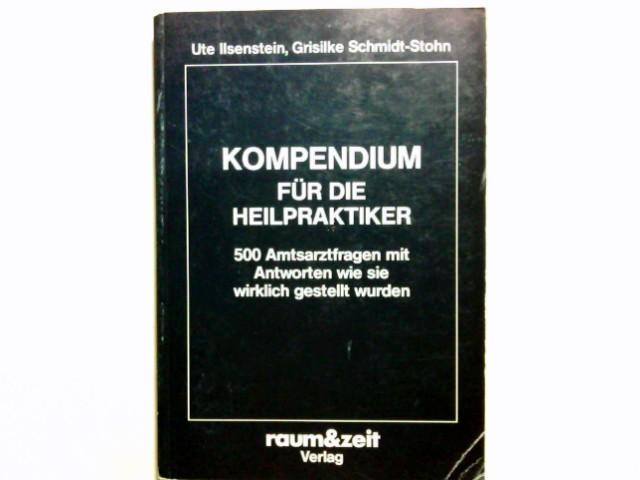 Kompendium für die Heilpraktiker : 500 Amtsarztfragen mit Antworten, wie sie wirklich gestellt wurden. Ute Ilsenstein ; Grisilke Schmidt-Stohn
