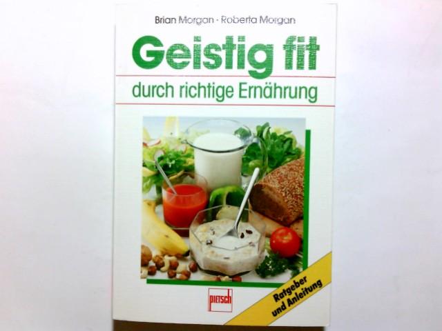 Geistig fit durch richtige Ernährung. Brian Morgan ; Roberta Morgan. [Die Übertr. in Dt. besorgte: Hermann Leifeld] 1. Aufl.