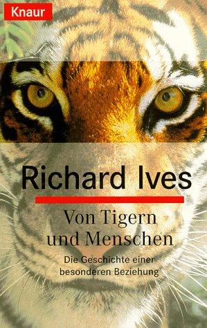 Von Tigern und Menschen : die Geschichte einer besonderen Beziehung. Richard Ives. Aus dem Amerikan. von Hartmut Zahn und Carina von Enzenberg / Knaur ; 77391 Vollst. Taschenbuchausg.