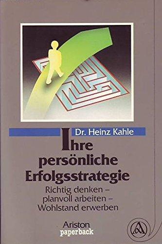Ihre persönliche Erfolgsstrategie : richtig denken - planvoll arbeiten - Wohlstand erwerben. Heinz Kahle / Ariston-Paperback Vollst. neu überarb. Paperback-Ausg.