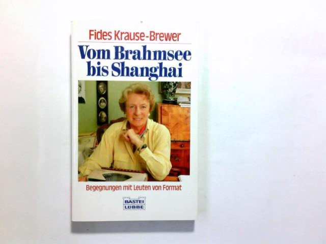 Vom Brahmsee bis Shanghai : Begegnungen mit Leuten von Format. Fides Krause-Brewer / Bastei-Lübbe-Taschenbuch ; Bd. 11387 : Allgemeine Reihe