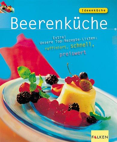 Beerenküche : Extra! Unsere Top-Rezepte-Listen: raffiniert, schnell, preiswert. [Text & Bild Rose Marie Donhauser ; Amos Schliack] / Ideenküche
