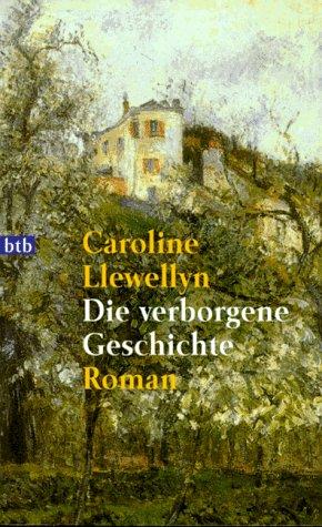 Die verborgene Geschichte : [Roman]. Caroline Llewellyn. Dt. von Birgit Moosmüller und Anne Rademacher / Goldmann ; 72003 : btb Dt. Erstveröff., genehmigte Taschenbuchausg., 1. Aufl.