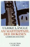 Am Marterpfahl der Irokesen : Liebesgeschichten. Ulrike Längle / Collection S. Fischer ; Bd. 74; Fischer ; 2374 Orig.-Ausg.
