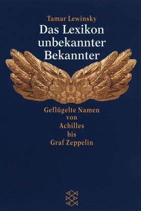 Das Lexikon unbekannter Bekannter : geflügelte Namen von Achilles bis Graf Zeppelin. Tamar Lewinsky / Fischer ; 14367