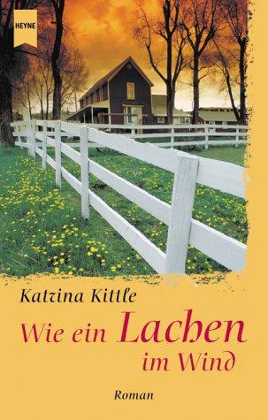 Wie ein Lachen im Wind : Roman. Katrina Kittle. Aus dem Amerikan. von Katrin Marburger / Heyne / 1 / Heyne allgemeine Reihe ; Bd.-Nr. 13578 Taschenbucherstausg.