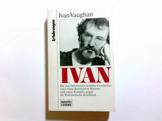 Ivan : [die mit Optimismus erzählte Geschichte eines bemerkenswerten Mannes und seines Kampfes gegen die Parkinsonsche Krankheit]. Ivan Vaughan / Bastei-Lübbe-Taschenbuch ; Bd. 61162 : Erfahrungen Dt. Erstveröff.