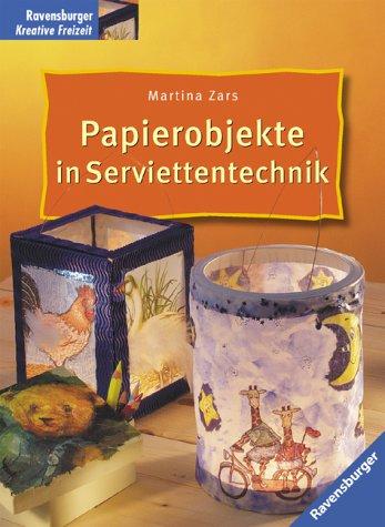 Papierobjekte in Serviettentechnik. Martina Zars. [Fotos: Thorsten Berndt] / Ravensburger kreative Freizeit 1. Aufl.