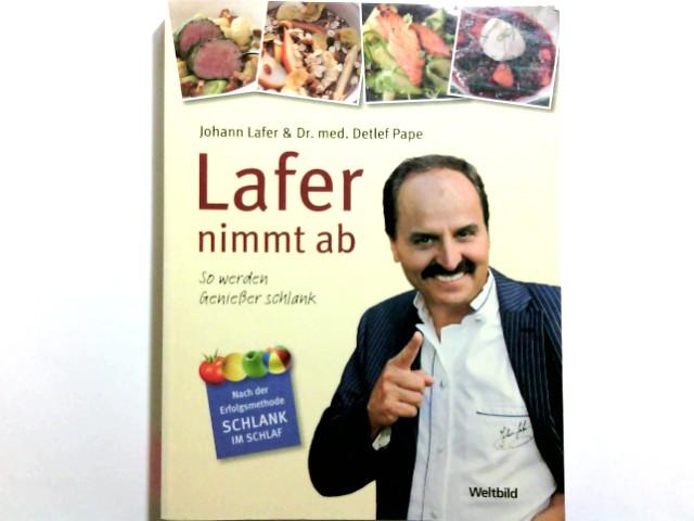 Lafer nimmt ab : so werden Genießer schlank ; [nach der Erfolgsmethode Schlank im Schlaf]. Johann Lafer & Detlef Pape. [Unter Mitarb. von Anna Cavelius]