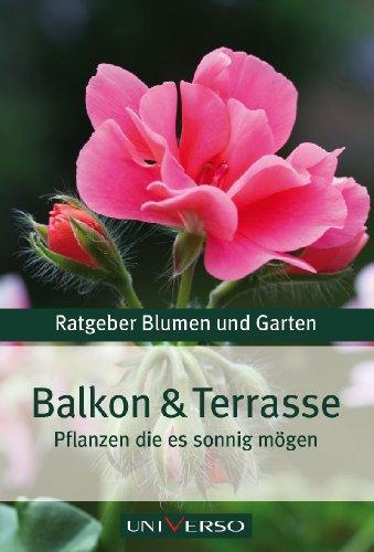 Balkon und Terrasse - Pflanzen die es sonnig mögen. Ratgeber Blumen und Garten Genehmigte Sonderausgabe für Universo