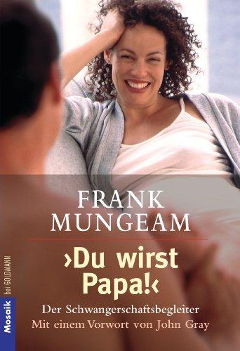 Mungeam, Frank (Verfasser): Du wirst Papa! : der Schwangerschaftsbegleiter. Frank Mungeam. Mit einem Vorw. von John Gray. Aus dem Amerikan. von Toni K. Neuner / Goldmann ; 16260 : Mosaik Dt. Erstausg.
