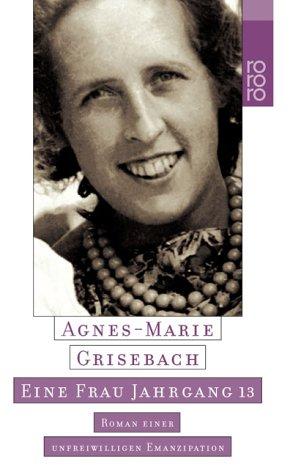 Eine Frau Jahrgang 13 : Roman einer unfreiwilligen Emanzipation. Agnes-Marie Grisebach / Rororo ; 22968 Einmalige Sonderausg.