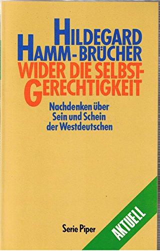 Wider die Selbstgerechtigkeit : Nachdenken über Sein und Schein der Westdeutschen. Hildegard Hamm-Brücher / Piper ; Bd. 845 : Aktuell Orig.-Ausg., 2. Aufl., 7. - 9. Tsd. - Hamm-Brücher, Hildegard (Verfasser)
