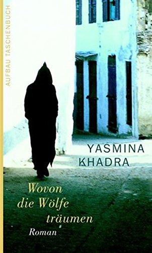 Wovon die Wölfe träumen : Roman. Yasmina Khadra. Aus dem Franz. von Regina Keil-Sagawe / Aufbau-Taschenbücher ; 1978 1. Aufl.