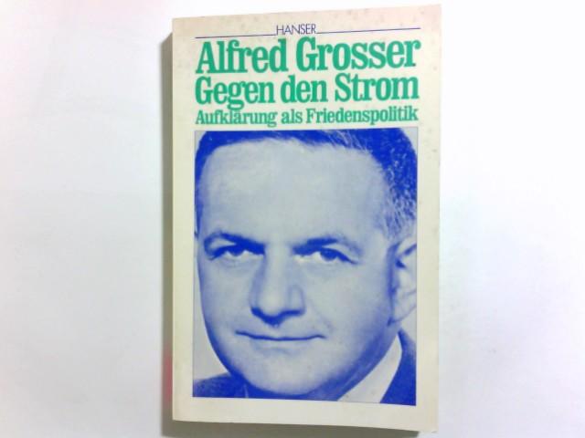 Gegen den Strom : Aufklärung als Friedenspolitik. Alfred Grosser