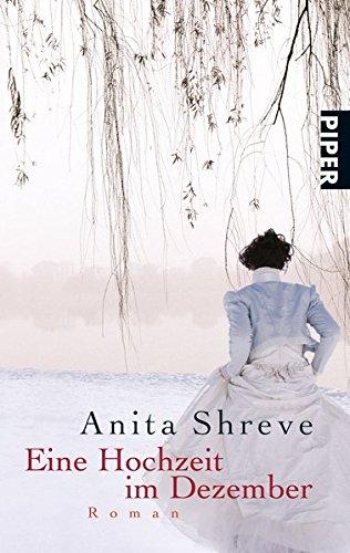 Eine Hochzeit im Dezember : Roman. Anita Shreve. Aus dem Amerikan. von Mechtild Sandberg-Ciletti / Piper ; 5731 Ungekürzte Taschenbuchausg.