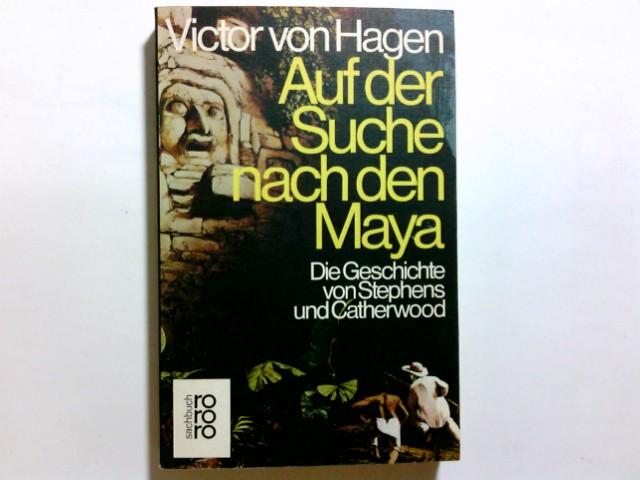 Auf der Suche nach den Maya : d. Geschichte von Stephens u. Catherwood. Victor W. von Hagen. Dt. von Gustav Kilpper / rororo ; 7437 : rororo-Sachbuch