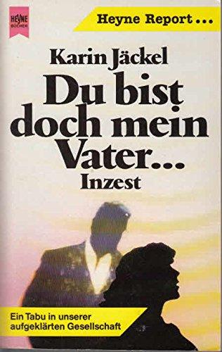 Du bist doch mein Vater ... : Inzest ; e. Tabu in unserer aufgeklärten Gesellschaft. Karin Jäckel / Heyne-Bücher / 10 / Heyne-Report ; Nr. 48 Orig.-Ausg.