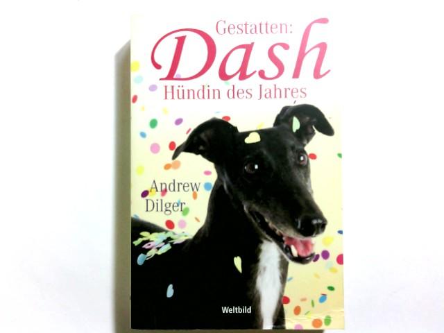 Gestatten: Dash, Hündin des Jahres : Roman. Andrew Dilger. Aus dem Engl. von Sabine Schäfer