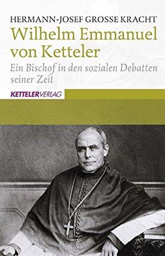 Wilhelm Emmanuel von Ketteler : ein Bischof in den sozialen Debatten der Zeit. Hermann-Josef Grosse Kracht