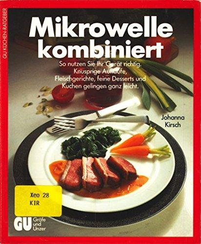 Mikrowelle kombiniert : so nutzen Sie Ihr Gerät richtig ; knusprige Aufläufe, Fleischgerichte, feine Desserts und Kuchen gelingen ganz leicht. Johanna Kirsch / GU-Küchen-Ratgeber 1. Aufl.