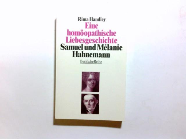 Eine homöopathische Liebesgeschichte : das Leben von Samuel und Mélanie Hahnemann. Rima Handley. Aus dem Engl. übertr. von Corinna Fiedler / Beck