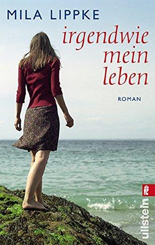 Irgendwie mein Leben : Roman. Mila Lippke / Ullstein ; 28186 Orig.-Ausg., 1. Aufl.