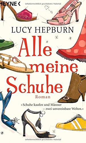 Hepburn, Lucy (Verfasser): Alle meine Schuhe : Roman. Lucy Hepburn. Aus dem Engl. von Silvia Kinkel / Heyne original Vollst. dt. Erstausg.