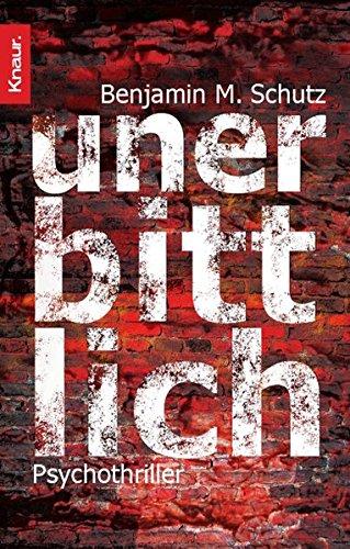 Unerbittlich : Psychothriller. Benjamin M. Schutz. Aus dem Amerikan. von Michael Benthack / Knaur ; 63282 Dt. Erstausg.