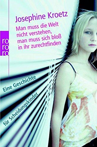 Man muss die Welt nicht verstehen, man muss sich bloß in ihr zurechtfinden : eine Geschichte für Scheidungskinder. Josephine Kroetz / Rororo ; 62326 Orig.-Ausg.