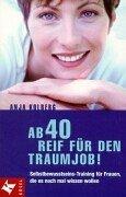 Ab 40 reif für den Traumjob! : Selbstbewusstseins-Training für Frauen, die es noch mal wissen wollen. Anja Kolberg