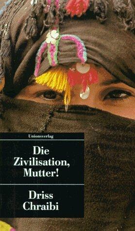 Die Zivilisation, Mutter!. Driss Chraibi. Aus dem Franz. von Helgard Rost. / Unionsverlag-Taschenbuch ; 29