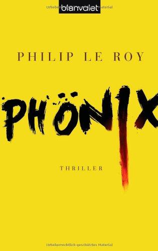 Phönix : Thriller. Philip le Roy. Aus dem Franz. von Michael von Killisch-Horn / Blanvalet ; 37726 1. Aufl. - Le Roy, Philip (Verfasser) und Michael von (Übersetzer) Killisch-Horn